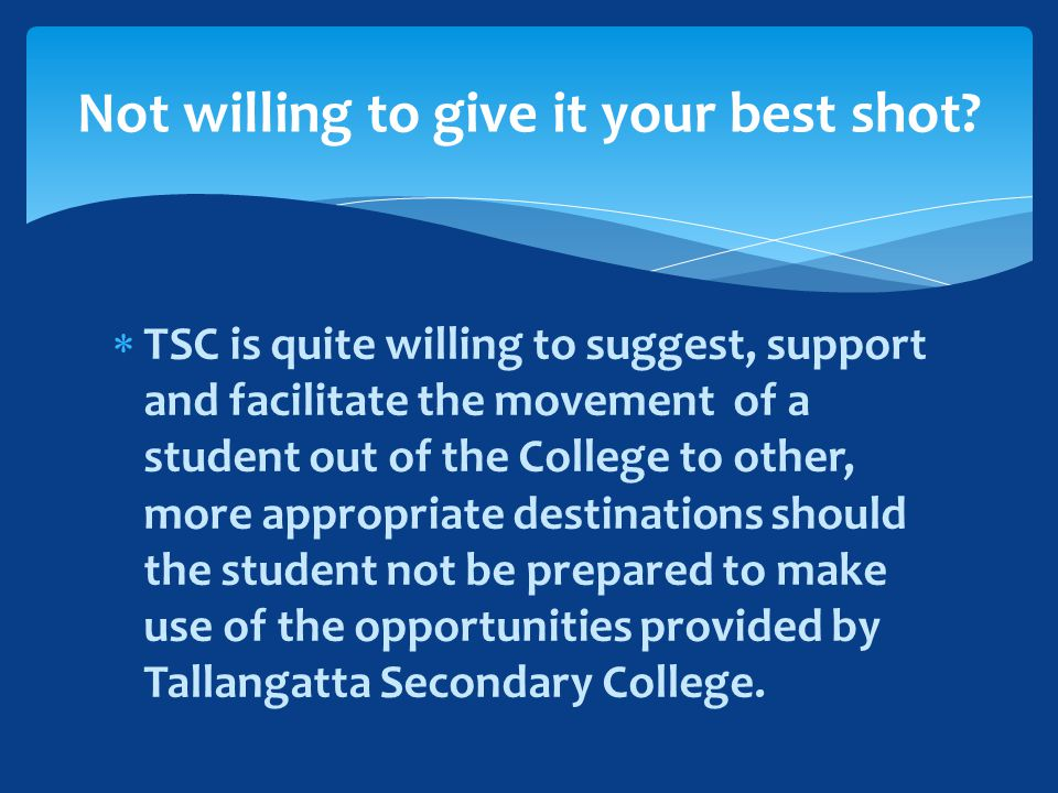 TSC is quite willing to suggest, support and facilitate the movement of a student out of the College to other, more appropriate destinations should the student not be prepared to make use of the opportunities provided by Tallangatta Secondary College.