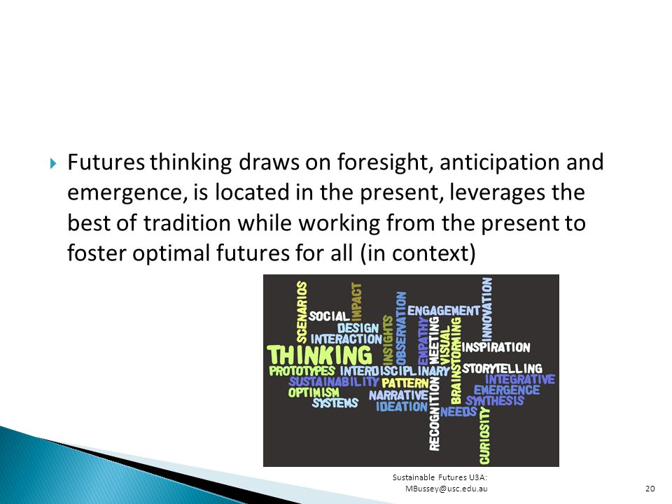  Futures thinking draws on foresight, anticipation and emergence, is located in the present, leverages the best of tradition while working from the present to foster optimal futures for all (in context) Sustainable Futures U3A: MBussey@usc.edu.au20