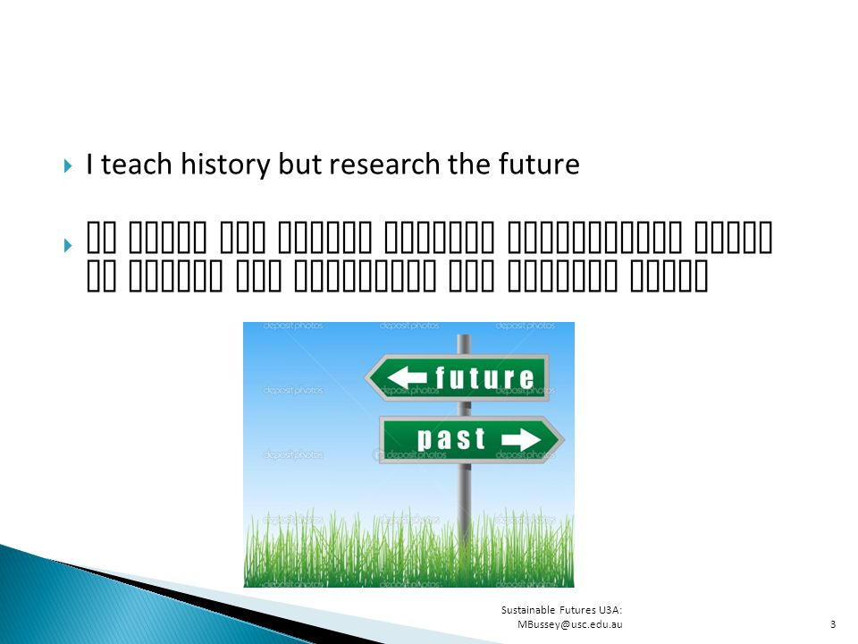  I teach history but research the future  We study the future because assumptions about it inform our decisions and actions today Sustainable Futures U3A: MBussey@usc.edu.au3