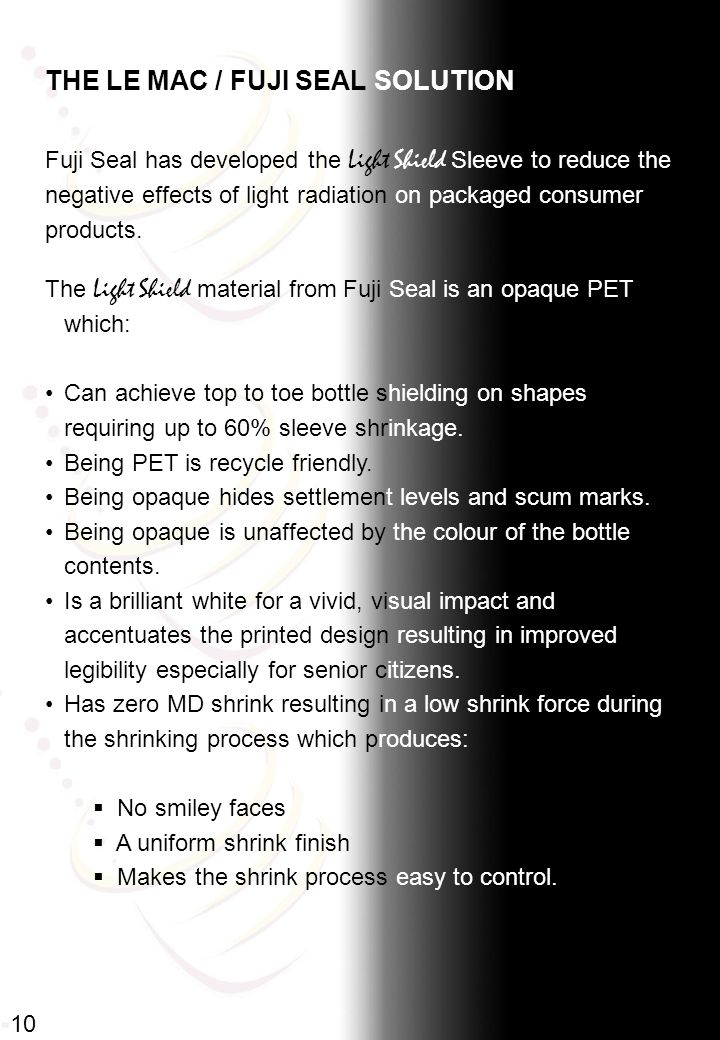 10 The Light Shield material from Fuji Seal is an opaque PET which: Can achieve top to toe bottle shielding on shapes requiring up to 60% sleeve shrinkage.