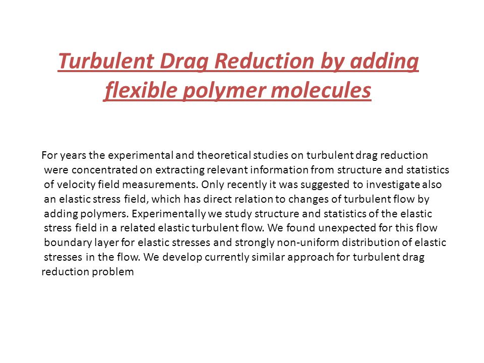 Turbulent Drag Reduction by adding flexible polymer molecules For years the experimental and theoretical studies on turbulent drag reduction were concentrated on extracting relevant information from structure and statistics of velocity field measurements.