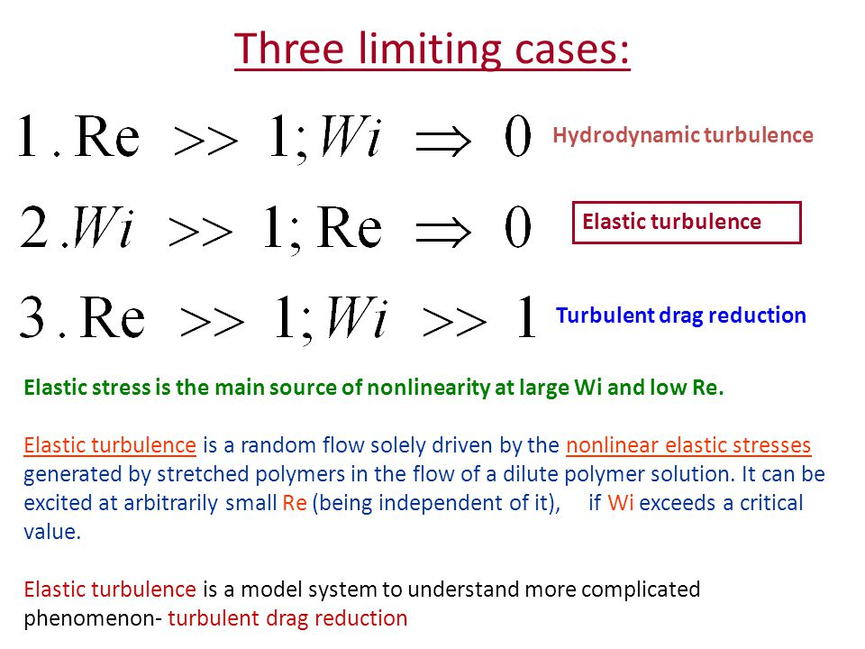 Three limiting cases: Hydrodynamic turbulence Elastic turbulence Turbulent drag reduction Elastic stress is the main source of nonlinearity at large Wi and low Re.