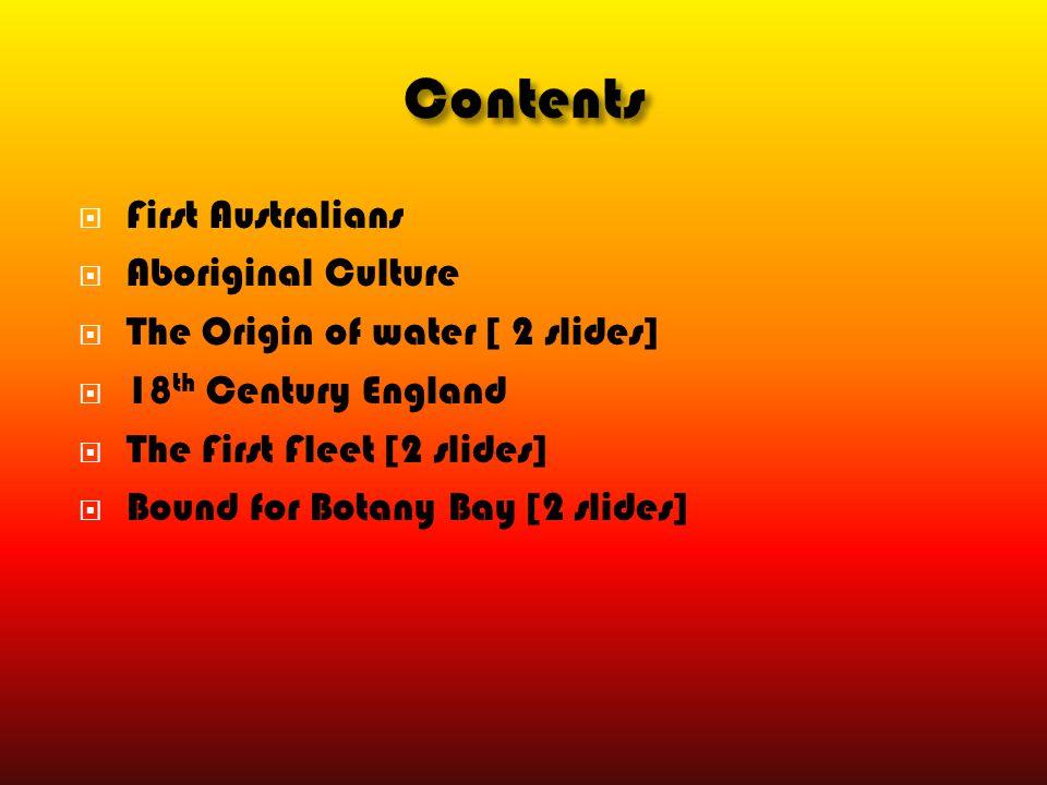  First Australians  Aboriginal Culture  The Origin of water [ 2 slides]  18 th Century England  The First Fleet [2 slides]  Bound for Botany Bay
