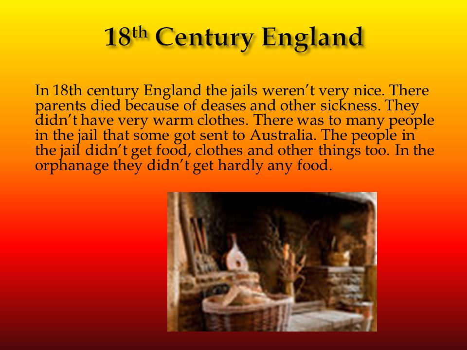 In 18th century England the jails weren't very nice. There parents died because of deases and other sickness. They didn't have very warm clothes. Ther