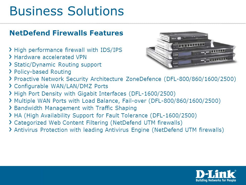 Business Solutions NetDefend Firewalls Features High performance firewall with IDS/IPS Hardware accelerated VPN Static/Dynamic Routing support Policy-