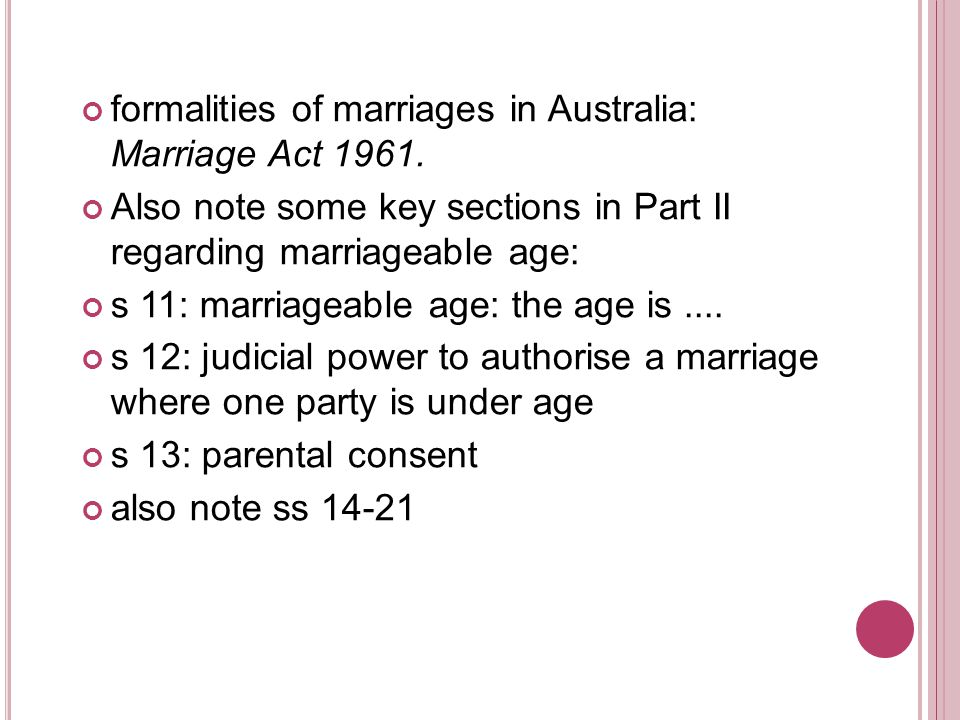 validity of marriage: s 113 Ex Parte Willis [1997] FLC 92-725 (PP) W v T [1998] FLC 92-808 authorised celebrant was present In Re Kevin (Validity of Marriage of Transsexual) [2001] FLC 93-087 (PP) Attorney-General for the Commonwealth and Kevin and Jennifer and the Human Rights and Equal Opportunities Commission [2003] FLC 93- 127 (PP) the Full Court of Family Court of Australia has interpreted such a definition to include a person registered as a female at birth who subsequently became a male transsexual by a medical operation so as to be capable of marrying as a male
