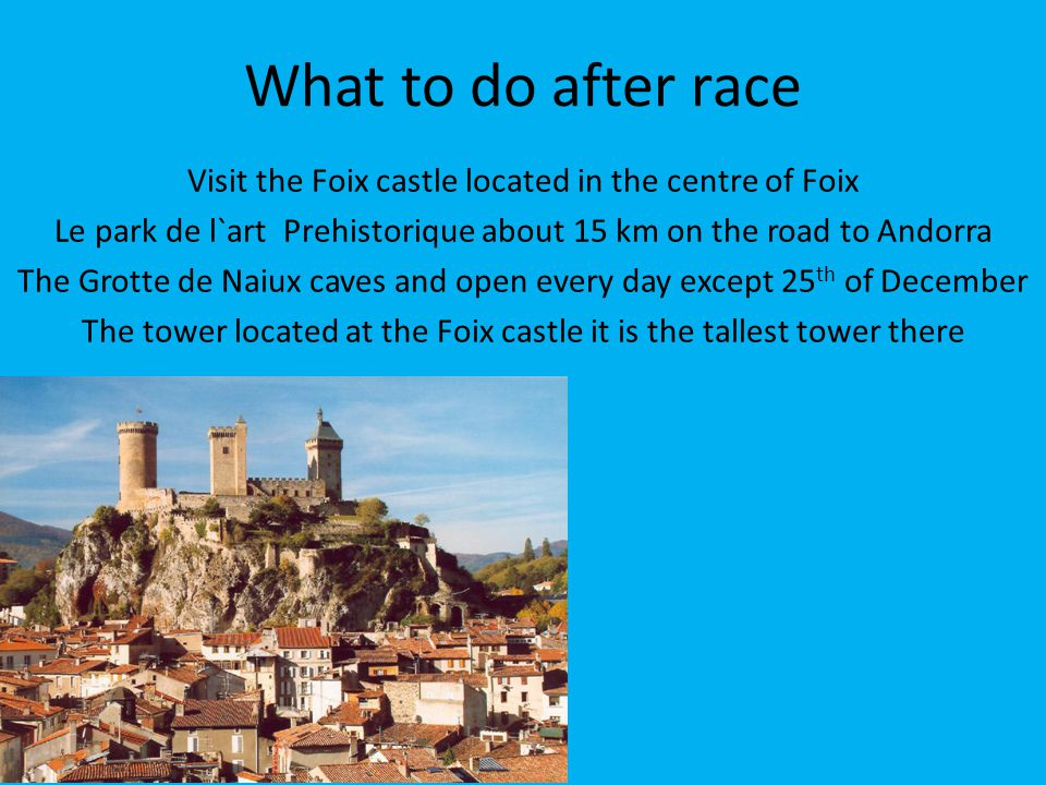 What to do after race Visit the Foix castle located in the centre of Foix Le park de l`art Prehistorique about 15 km on the road to Andorra The Grotte de Naiux caves and open every day except 25 th of December The tower located at the Foix castle it is the tallest tower there