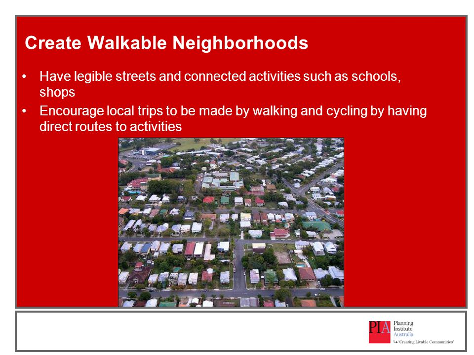 Create Walkable Neighborhoods Have legible streets and connected activities such as schools, shops Encourage local trips to be made by walking and cycling by having direct routes to activities