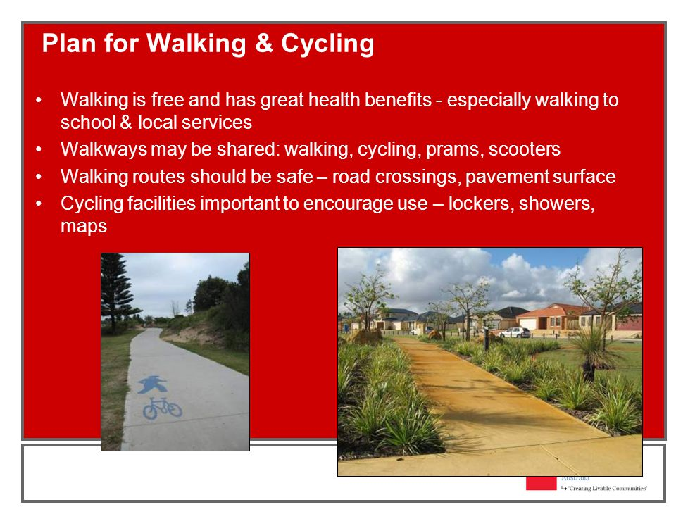 Plan for Walking & Cycling Walking is free and has great health benefits - especially walking to school & local services Walkways may be shared: walking, cycling, prams, scooters Walking routes should be safe – road crossings, pavement surface Cycling facilities important to encourage use – lockers, showers, maps