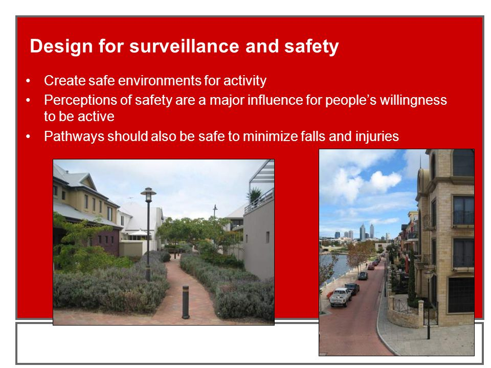 Design for surveillance and safety Create safe environments for activity Perceptions of safety are a major influence for people's willingness to be active Pathways should also be safe to minimize falls and injuries