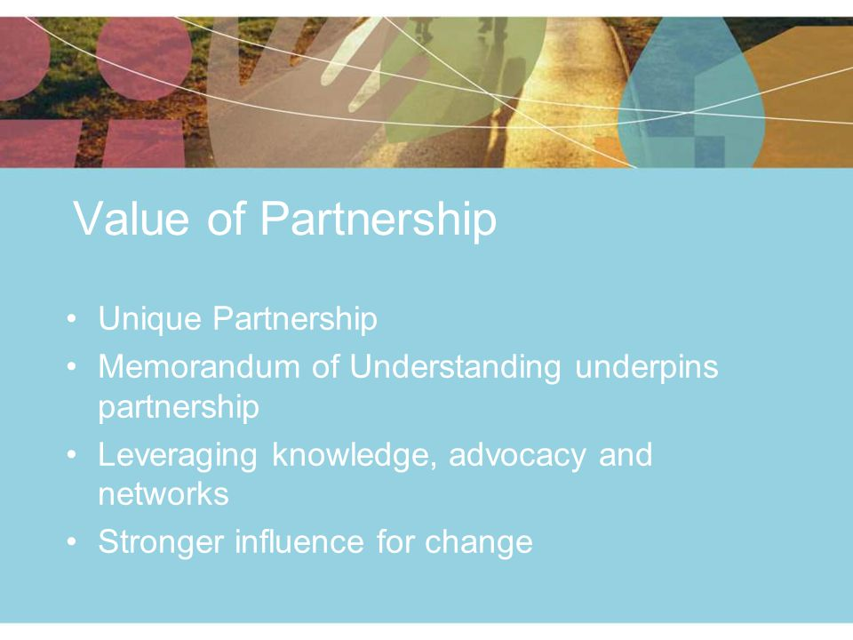 Value of Partnership Unique Partnership Memorandum of Understanding underpins partnership Leveraging knowledge, advocacy and networks Stronger influence for change
