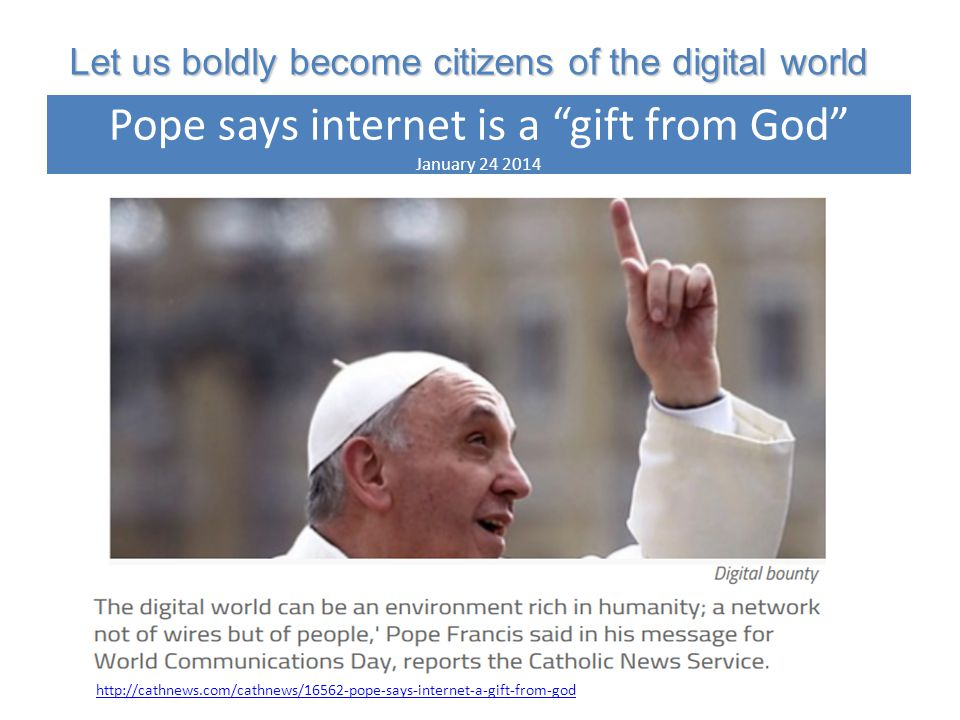 http://cathnews.com/cathnews/16562-pope-says-internet-a-gift-from-god Let us boldly become citizens of the digital world Pope says internet is a gift from God January 24 2014