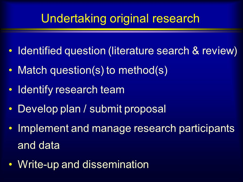 Undertaking original research Identified question (literature search & review) Match question(s) to method(s) Identify research team Develop plan / submit proposal Implement and manage research participants and data Write-up and dissemination
