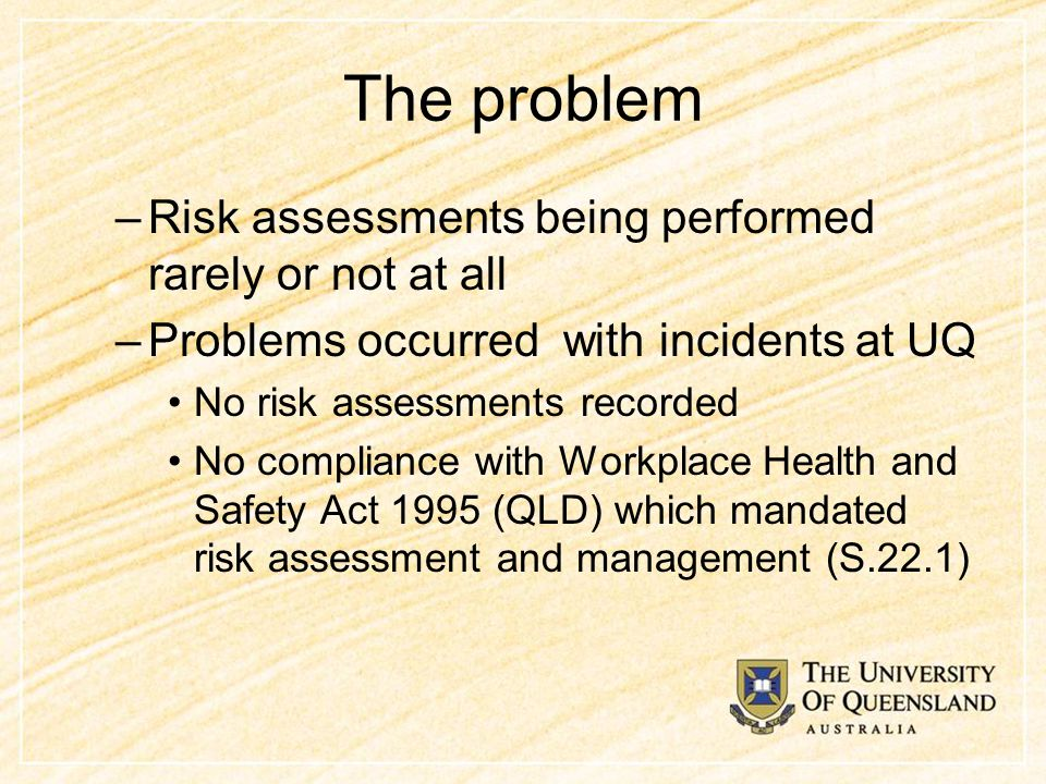 The problem –Risk assessments being performed rarely or not at all –Problems occurred with incidents at UQ No risk assessments recorded No compliance with Workplace Health and Safety Act 1995 (QLD) which mandated risk assessment and management (S.22.1)