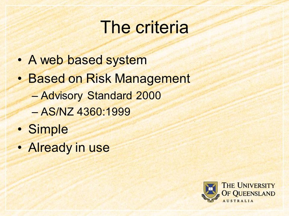 The criteria A web based system Based on Risk Management –Advisory Standard 2000 –AS/NZ 4360:1999 Simple Already in use