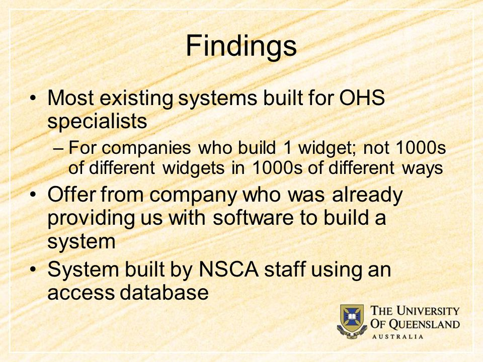 Findings Most existing systems built for OHS specialists –For companies who build 1 widget; not 1000s of different widgets in 1000s of different ways Offer from company who was already providing us with software to build a system System built by NSCA staff using an access database