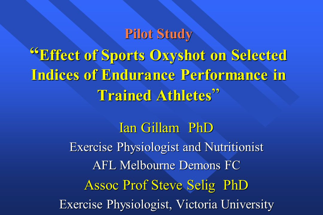 "Pilot Study "" Effect of Sports Oxyshot on Selected Indices of Endurance Performance in Trained Athletes "" Ian Gillam PhD Exercise Physiologist and Nut"