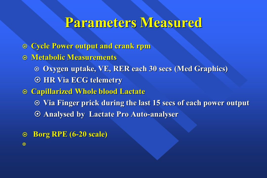 Parameters Measured  Cycle Power output and crank rpm  Metabolic Measurements  Oxygen uptake, VE, RER each 30 secs (Med Graphics)  HR Via ECG tele