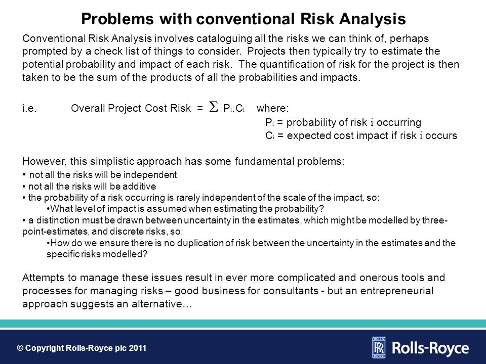 © Copyright Rolls-Royce plc 2011 Problems with conventional Risk Analysis Conventional Risk Analysis involves cataloguing all the risks we can think of, perhaps prompted by a check list of things to consider.