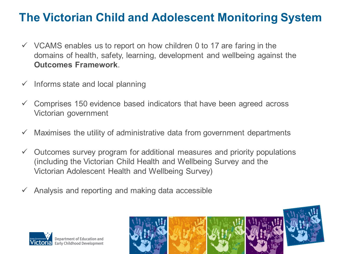 Find data DEECD web site (education.vic.gov.au) Search VCAMS Search Community profile series Search AEDI Data.vic.gov.au Schools data, enrolments, attendance rates, school locations Contact – Connie Spinoso 9637 3215, spinoso.connie.c@edumail.vic.gov.au spinoso.connie.c@edumail.vic.gov.au