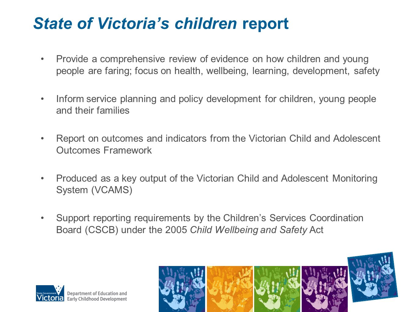 State of Victoria's children report Provide a comprehensive review of evidence on how children and young people are faring; focus on health, wellbeing, learning, development, safety Inform service planning and policy development for children, young people and their families Report on outcomes and indicators from the Victorian Child and Adolescent Outcomes Framework Produced as a key output of the Victorian Child and Adolescent Monitoring System (VCAMS) Support reporting requirements by the Children's Services Coordination Board (CSCB) under the 2005 Child Wellbeing and Safety Act