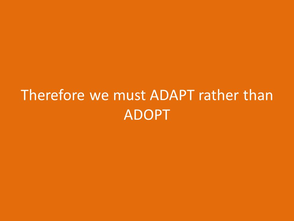 We have to ADAPT not merely ADOPT