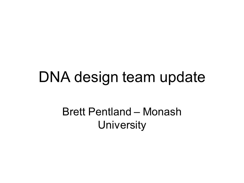 DNA design team update Brett Pentland – Monash University