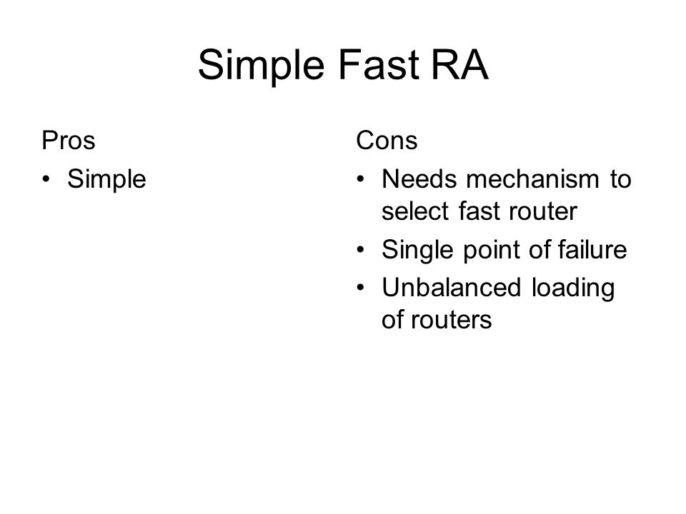 Simple Fast RA Pros Simple Cons Needs mechanism to select fast router Single point of failure Unbalanced loading of routers