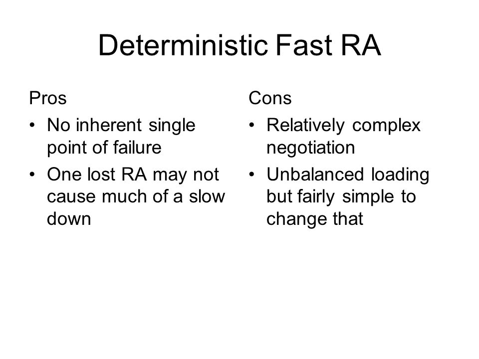 Deterministic Fast RA Pros No inherent single point of failure One lost RA may not cause much of a slow down Cons Relatively complex negotiation Unbalanced loading but fairly simple to change that