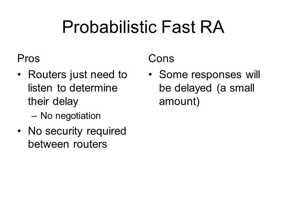 Probabilistic Fast RA Pros Routers just need to listen to determine their delay –No negotiation No security required between routers Cons Some responses will be delayed (a small amount)