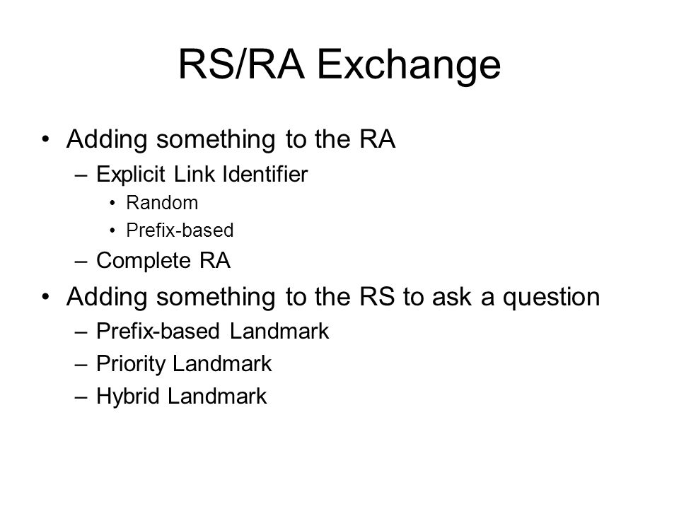 RS/RA Exchange Adding something to the RA –Explicit Link Identifier Random Prefix-based –Complete RA Adding something to the RS to ask a question –Prefix-based Landmark –Priority Landmark –Hybrid Landmark