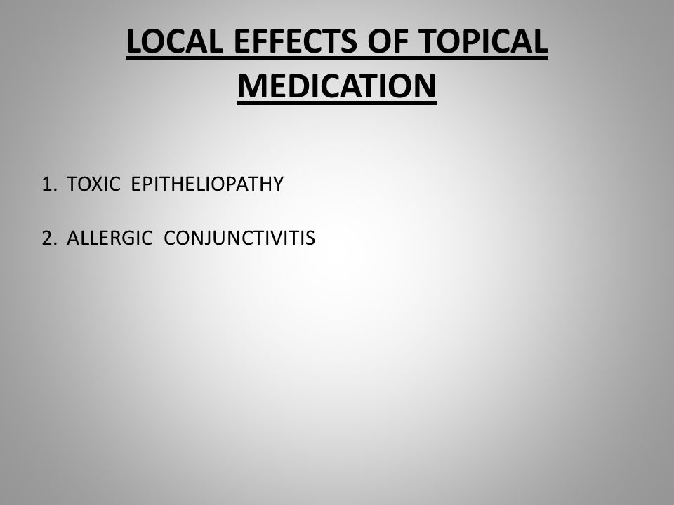 LOCAL EFFECTS OF TOPICAL MEDICATION 1.TOXIC EPITHELIOPATHY 2.ALLERGIC CONJUNCTIVITIS