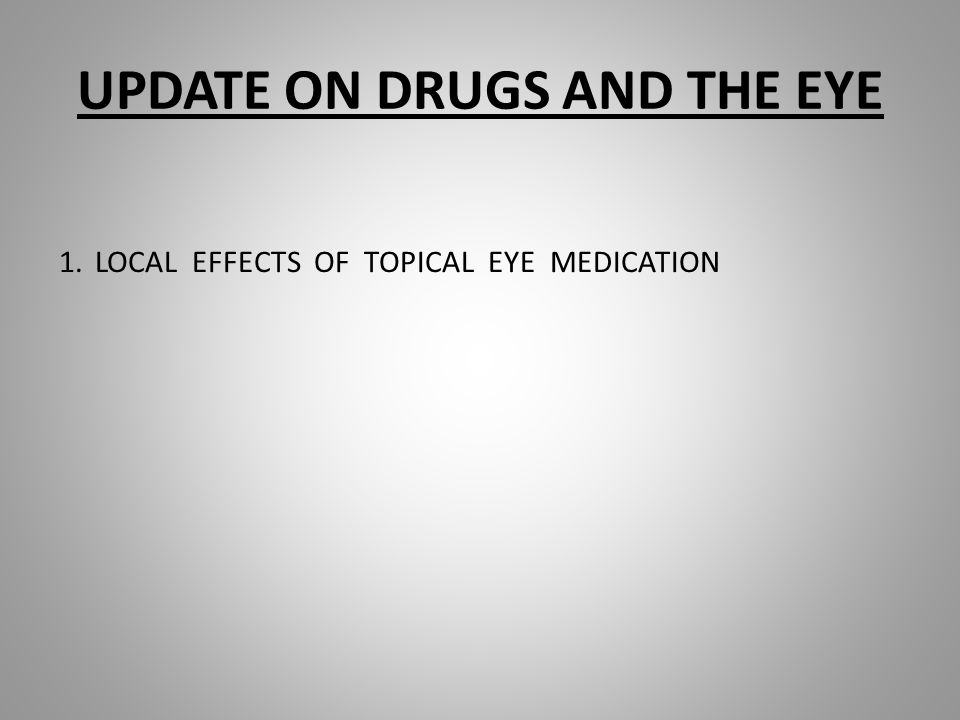 UPDATE ON DRUGS AND THE EYE 1.LOCAL EFFECTS OF TOPICAL EYE MEDICATION