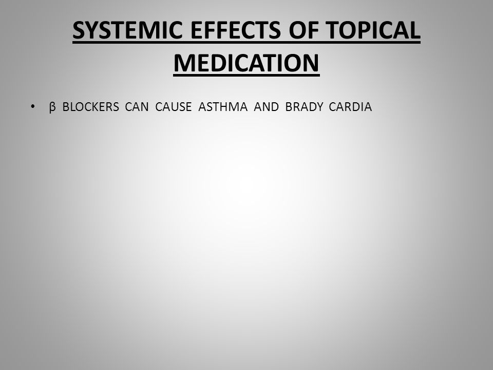 SYSTEMIC EFFECTS OF TOPICAL MEDICATION β BLOCKERS CAN CAUSE ASTHMA AND BRADY CARDIA