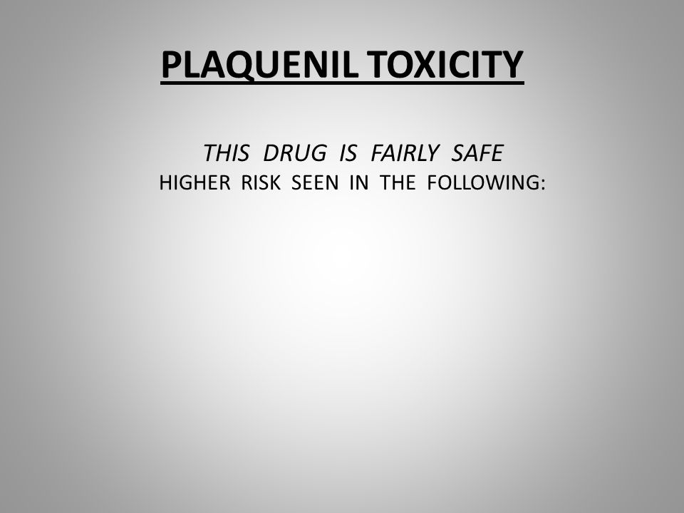 PLAQUENIL TOXICITY THIS DRUG IS FAIRLY SAFE HIGHER RISK SEEN IN THE FOLLOWING: