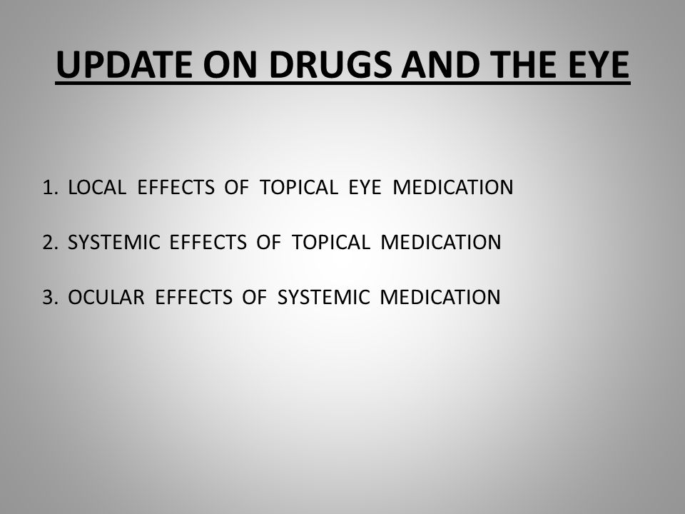 UPDATE ON DRUGS AND THE EYE 1.LOCAL EFFECTS OF TOPICAL EYE MEDICATION 2.SYSTEMIC EFFECTS OF TOPICAL MEDICATION 3.OCULAR EFFECTS OF SYSTEMIC MEDICATION