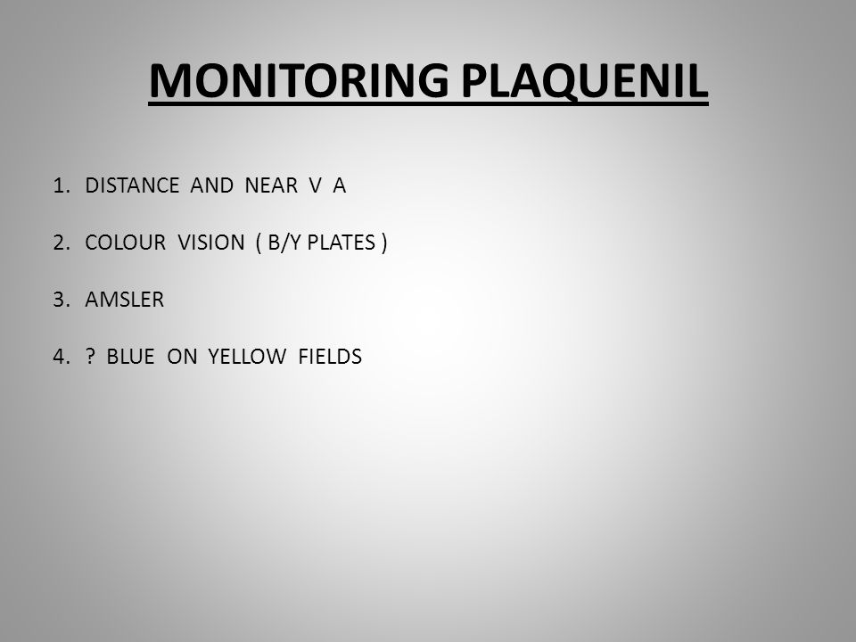 MONITORING PLAQUENIL 1.DISTANCE AND NEAR V A 2.COLOUR VISION ( B/Y PLATES ) 3.AMSLER 4.? BLUE ON YELLOW FIELDS