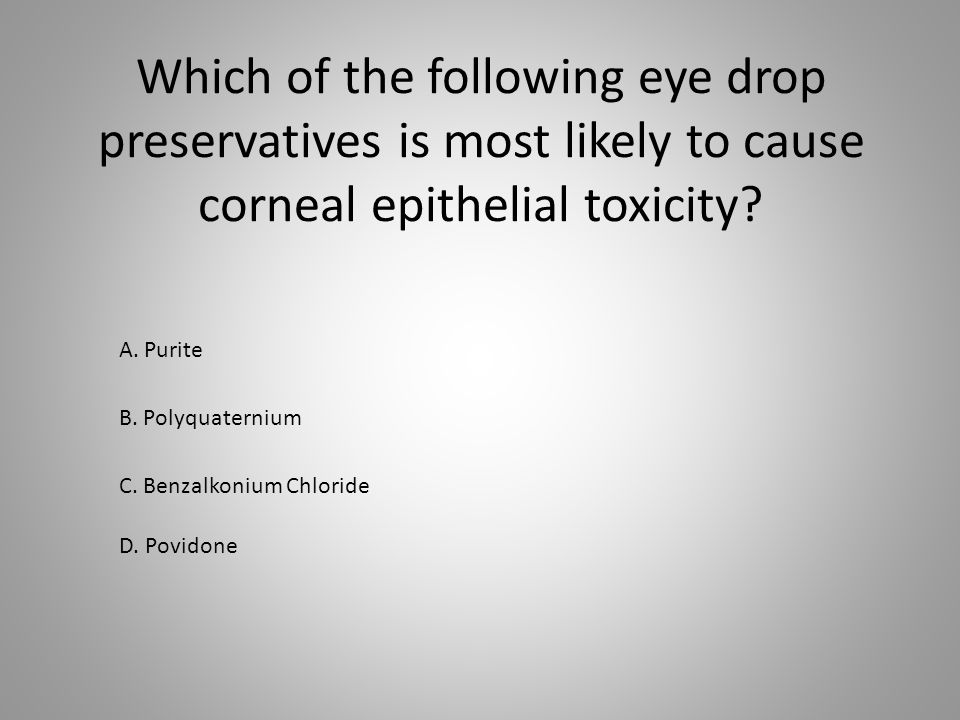 Which of the following eye drop preservatives is most likely to cause corneal epithelial toxicity? B. Polyquaternium D. Povidone C. Benzalkonium Chlor