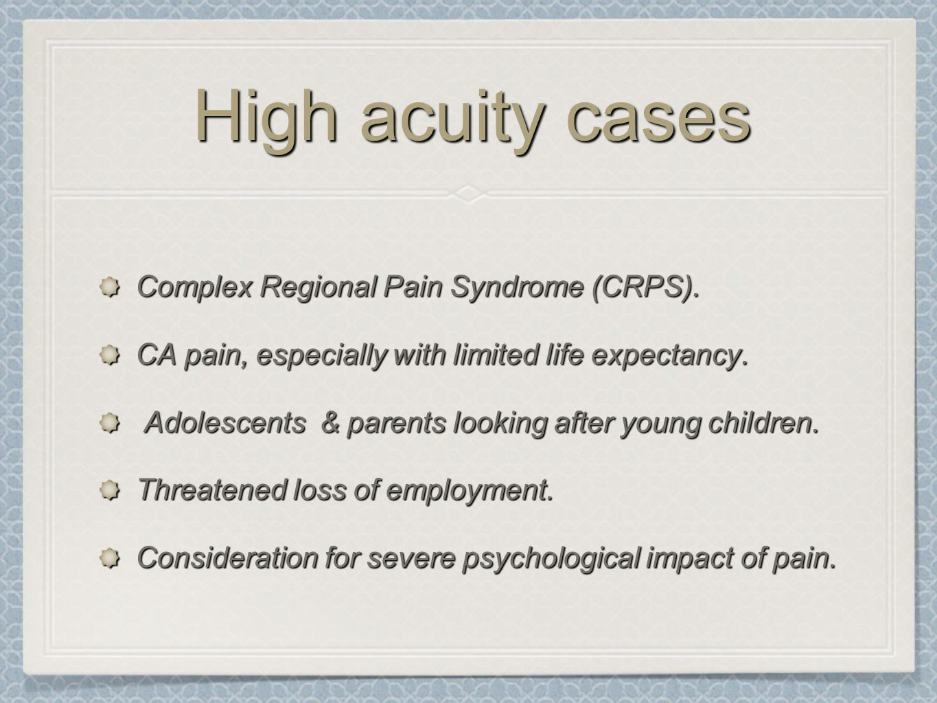 High acuity cases Complex Regional Pain Syndrome (CRPS). CA pain, especially with limited life expectancy. Adolescents & parents looking after young c