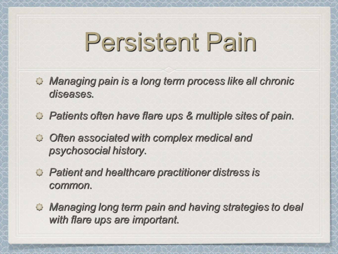 Persistent Pain Managing pain is a long term process like all chronic diseases. Patients often have flare ups & multiple sites of pain. Often associat