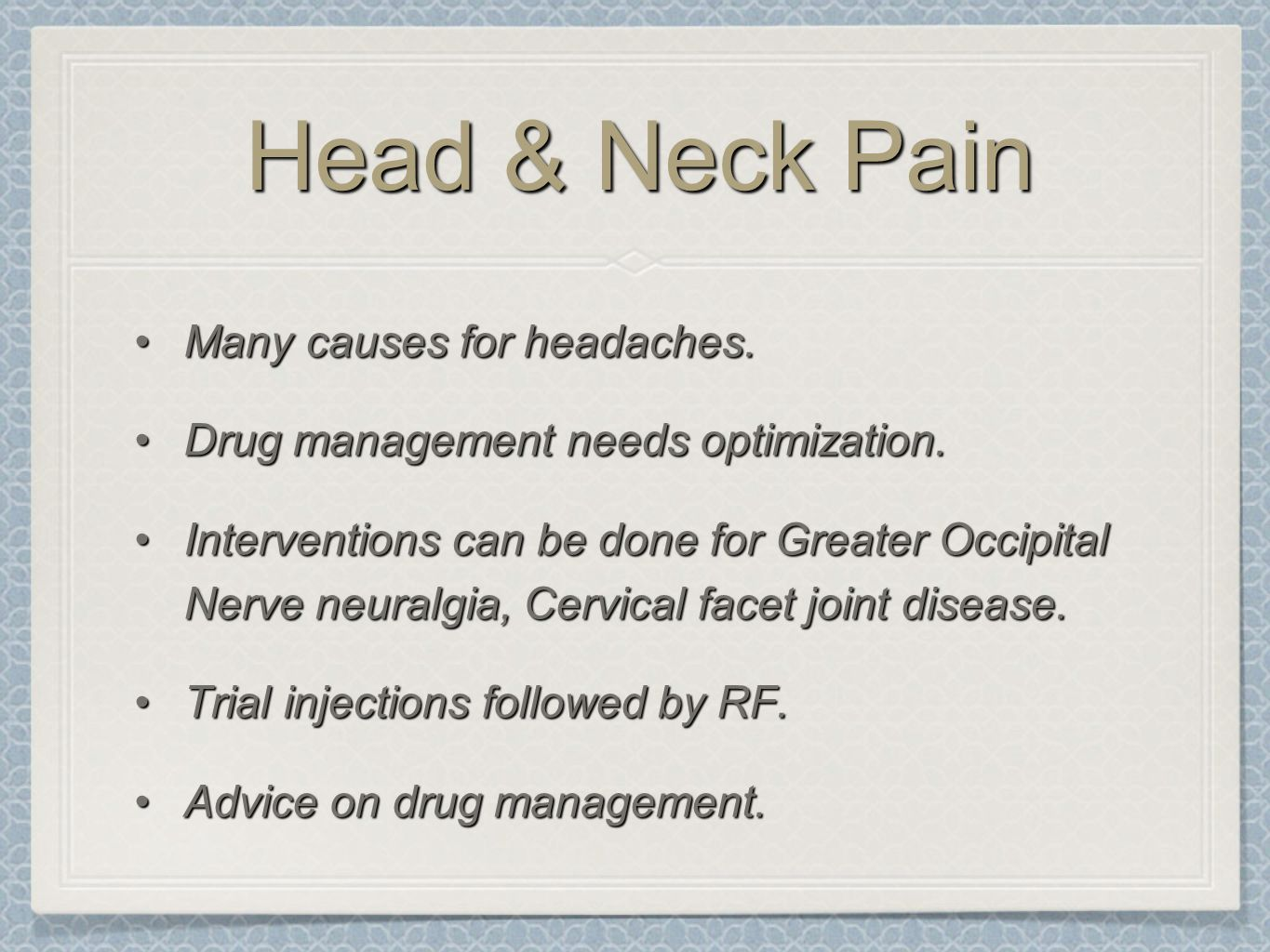 Head & Neck Pain Many causes for headaches.Many causes for headaches. Drug management needs optimization.Drug management needs optimization. Intervent