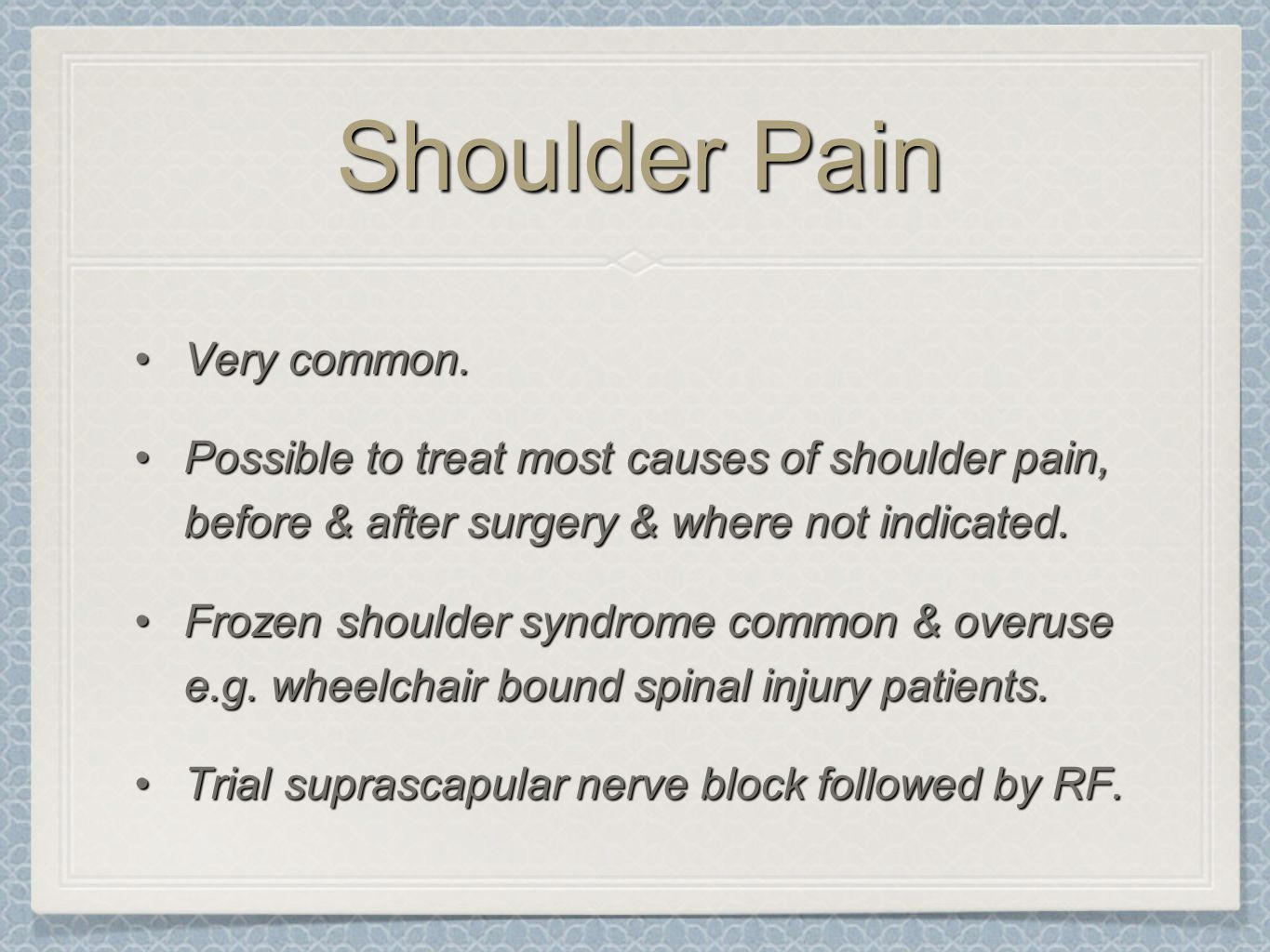 Shoulder Pain Very common.Very common. Possible to treat most causes of shoulder pain, before & after surgery & where not indicated.Possible to treat