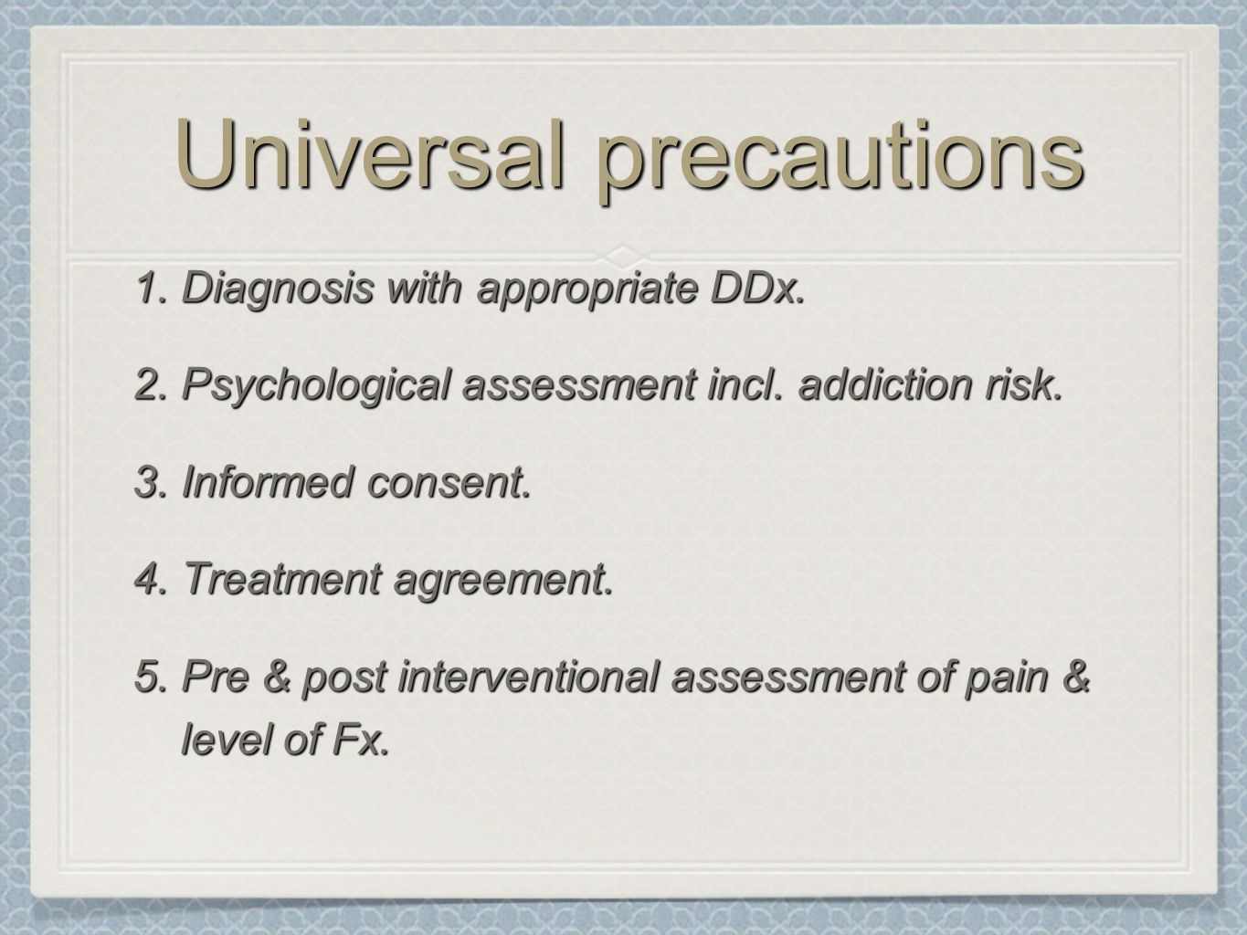 Universal precautions 1.Diagnosis with appropriate DDx. 2.Psychological assessment incl. addiction risk. 3.Informed consent. 4.Treatment agreement. 5.