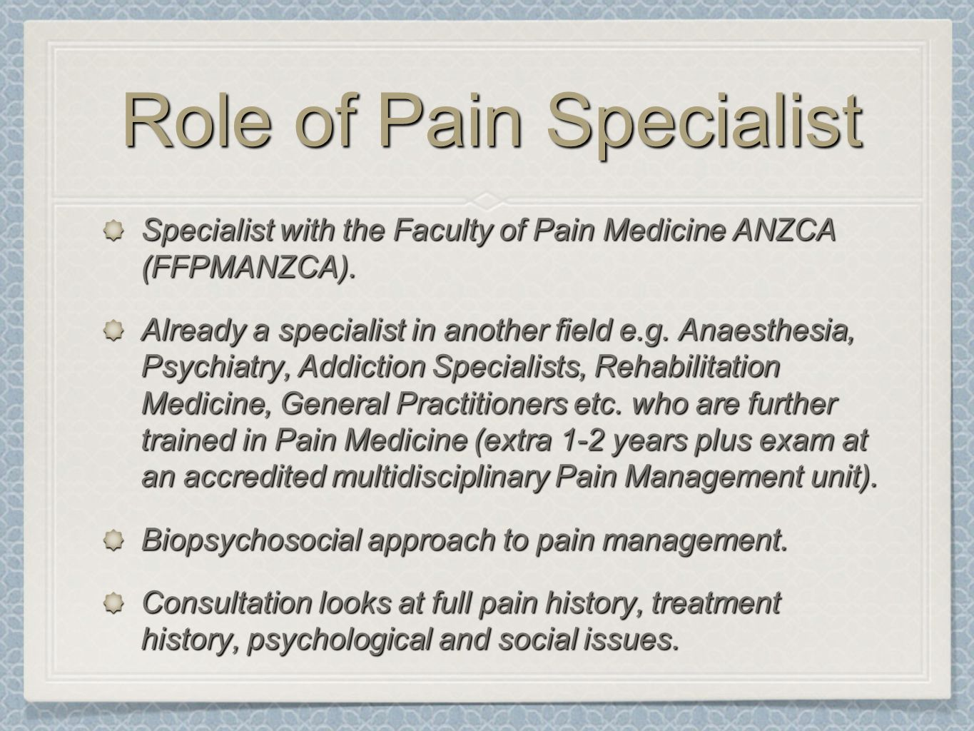 Role of Pain Specialist Specialist with the Faculty of Pain Medicine ANZCA (FFPMANZCA). Already a specialist in another field e.g. Anaesthesia, Psychi