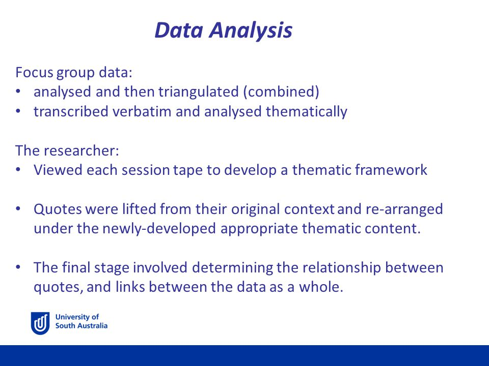 Data Analysis Focus group data: analysed and then triangulated (combined) transcribed verbatim and analysed thematically The researcher: Viewed each session tape to develop a thematic framework Quotes were lifted from their original context and re-arranged under the newly-developed appropriate thematic content.