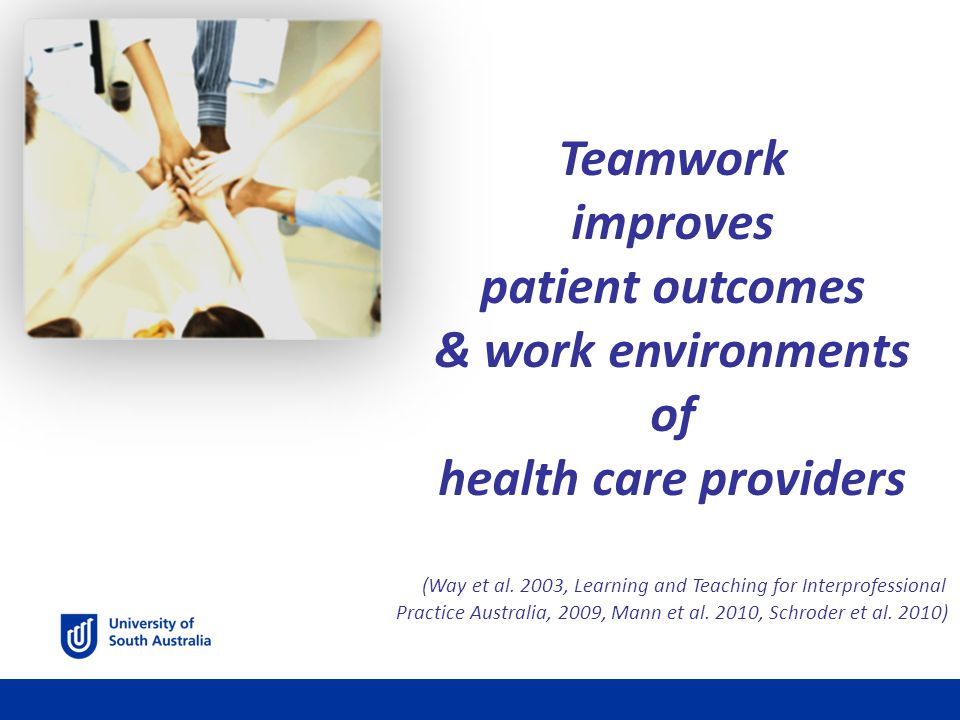Teamwork improves patient outcomes & work environments of health care providers (Way et al.