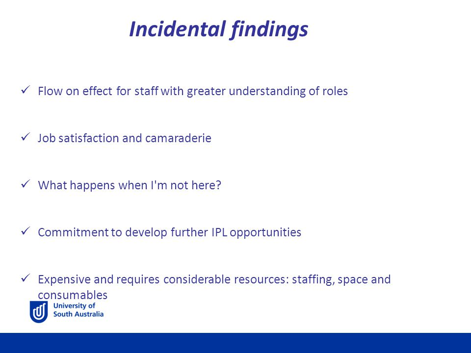 Incidental findings Flow on effect for staff with greater understanding of roles Job satisfaction and camaraderie What happens when I m not here.