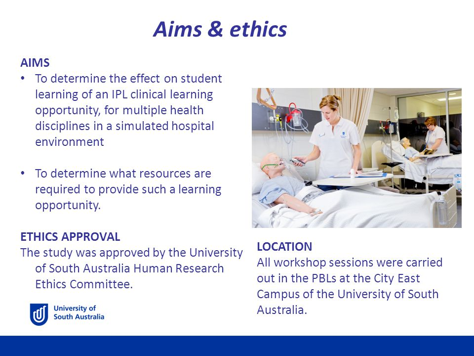 Aims & ethics AIMS To determine the effect on student learning of an IPL clinical learning opportunity, for multiple health disciplines in a simulated hospital environment To determine what resources are required to provide such a learning opportunity.