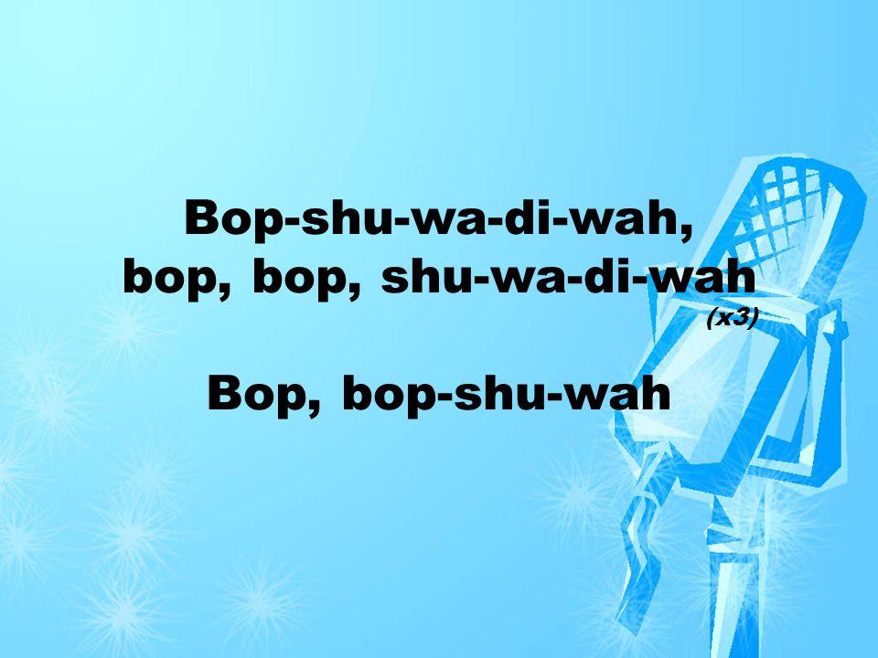 Bop-shu-wa-di-wah, bop, bop, shu-wa-di-wah Bop, bop-shu-wah (x3)