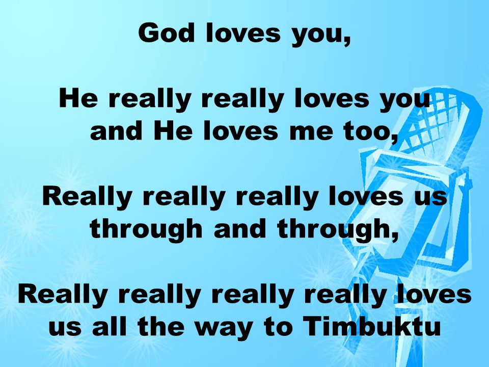 God loves you, He really really loves you and He loves me too, Really really really loves us through and through, Really really really really loves us all the way to Timbuktu